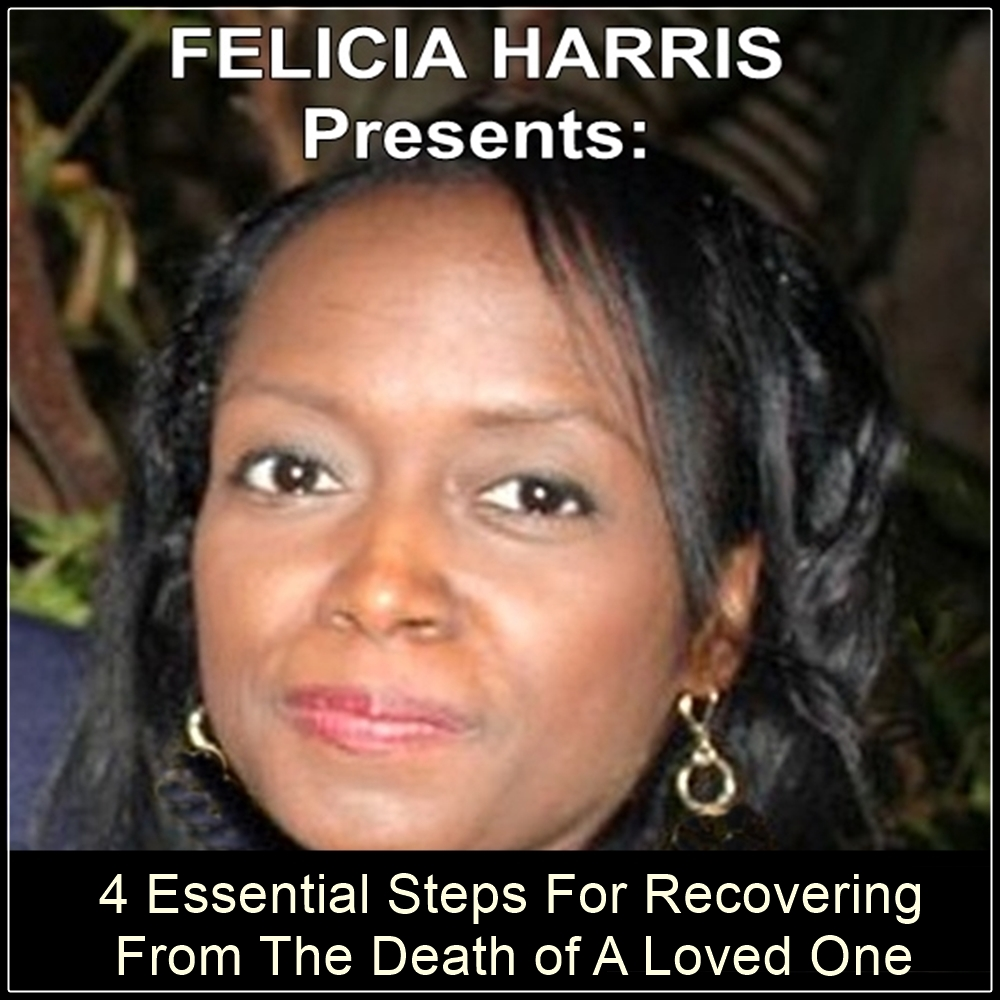 Felicia Harris Presents: 4 Essential Steps For Recovering From The Death of A Loved One [DD]