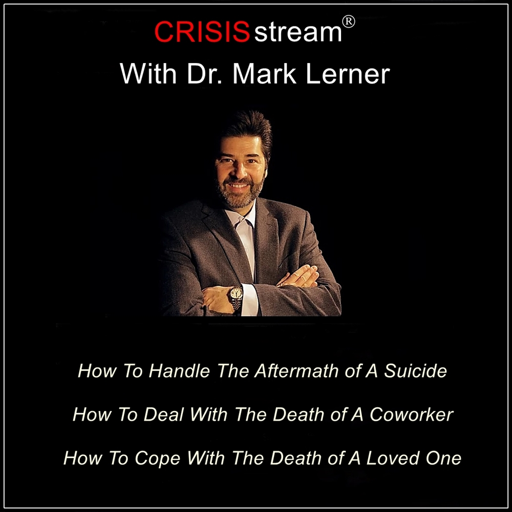 CRISISstream With Dr. Mark Lerner: How To Handle The Aftermath of A Suicide, How To Deal With The Death of A Coworker, How To Cope With The Death of A Loved One [DD]